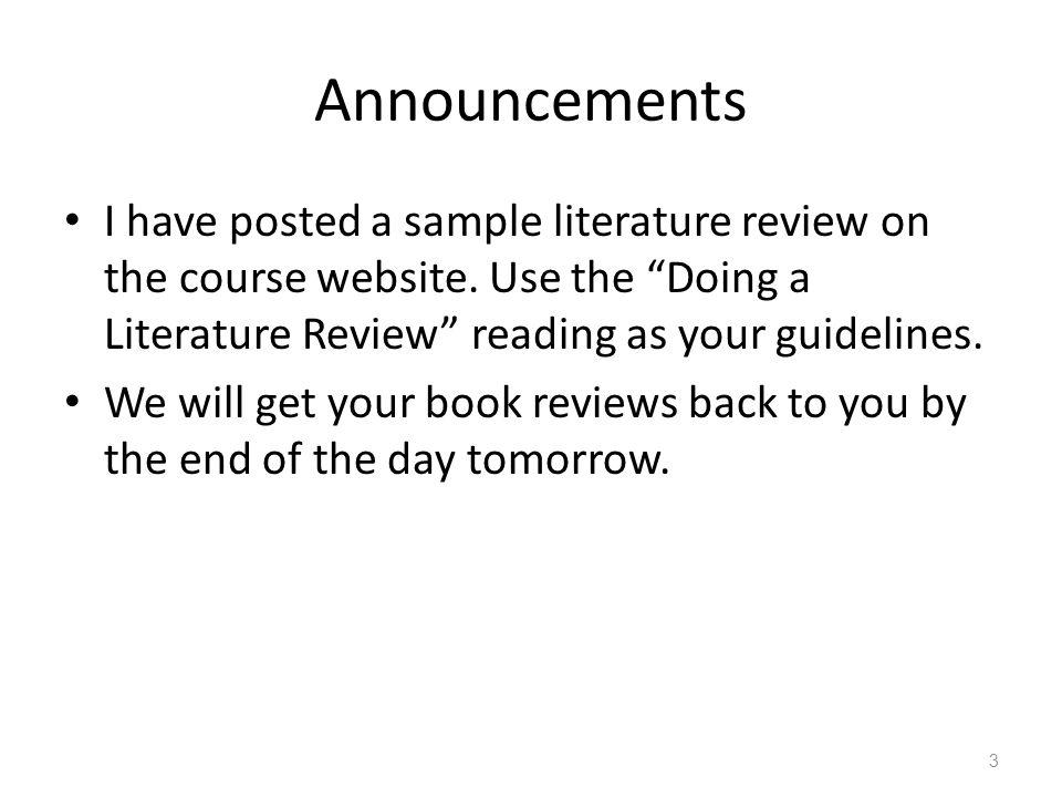 Announcements I have posted a sample literature review on the course website. Use the Doing a Literature Review reading as your guidelines.