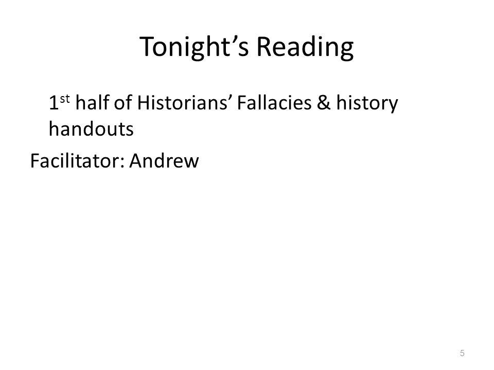 Tonight's Reading 1st half of Historians' Fallacies & history handouts Facilitator: Andrew