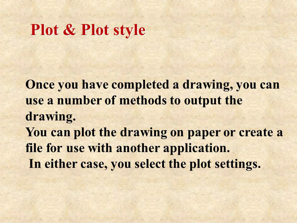 Plot & Plot style Once you have completed a drawing, you can use a number of methods to output the drawing.