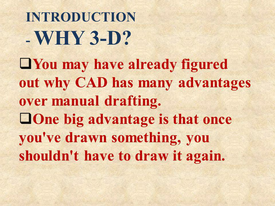 INTRODUCTION - WHY 3-D You may have already figured out why CAD has many advantages over manual drafting.