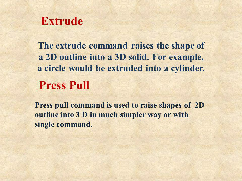 Extrude The extrude command raises the shape of a 2D outline into a 3D solid. For example, a circle would be extruded into a cylinder.