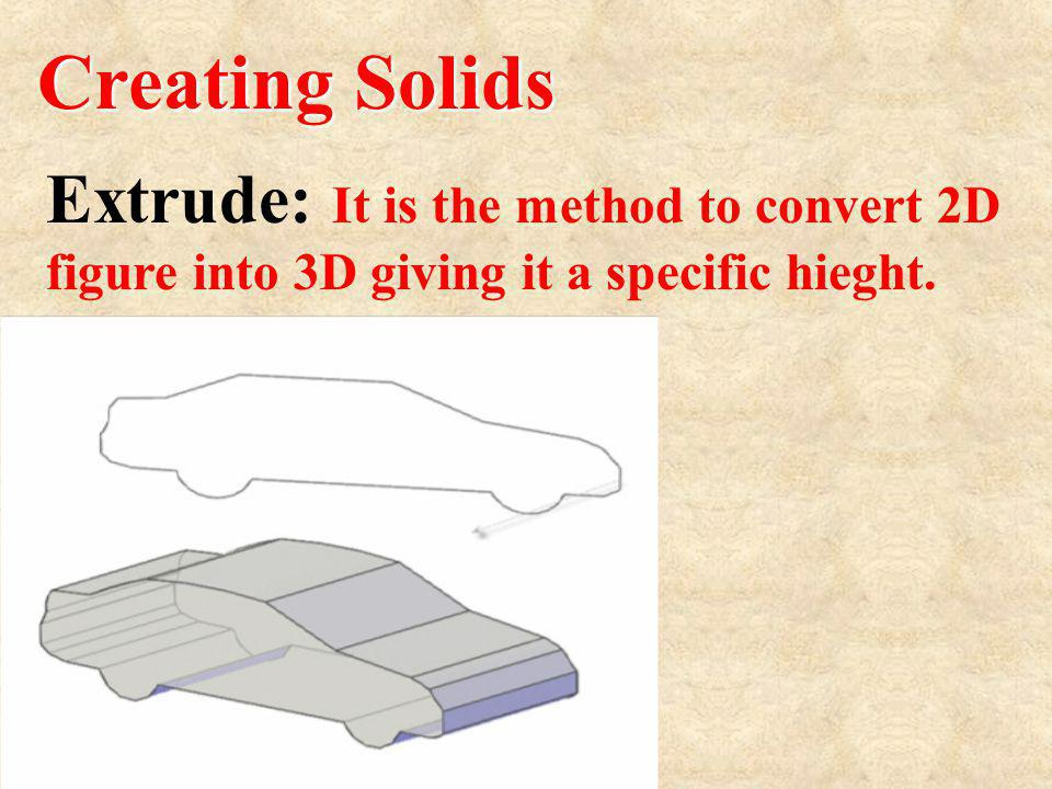 Creating Solids Extrude: It is the method to convert 2D figure into 3D giving it a specific hieght.