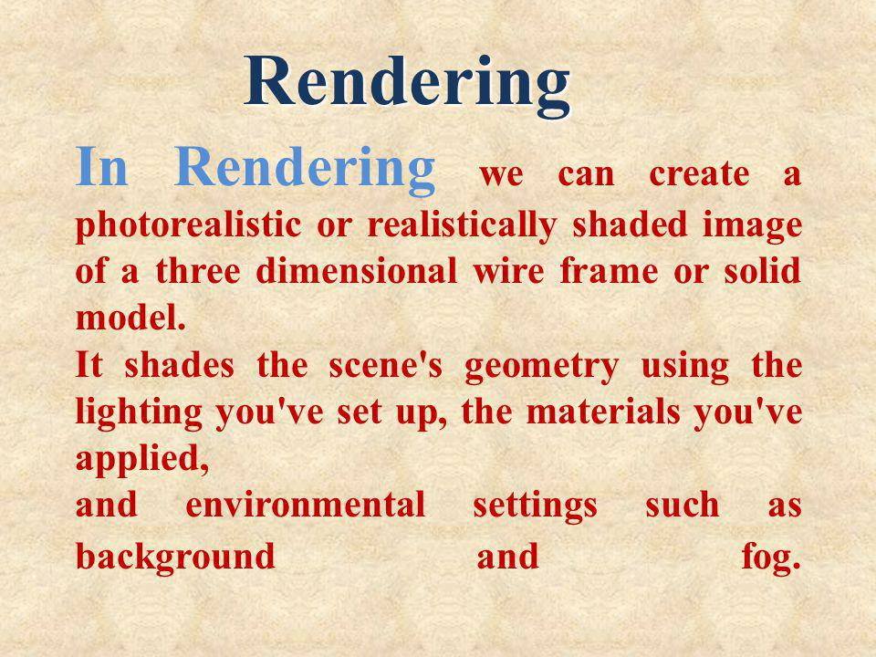 Rendering In Rendering we can create a photorealistic or realistically shaded image of a three dimensional wire frame or solid model.