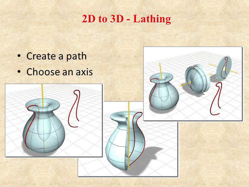 2D to 3D - Lathing Create a path Choose an axis