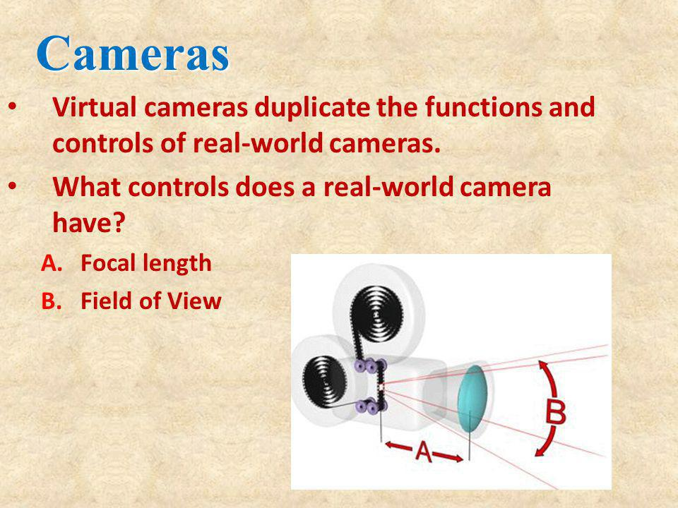 Cameras Virtual cameras duplicate the functions and controls of real-world cameras. What controls does a real-world camera have