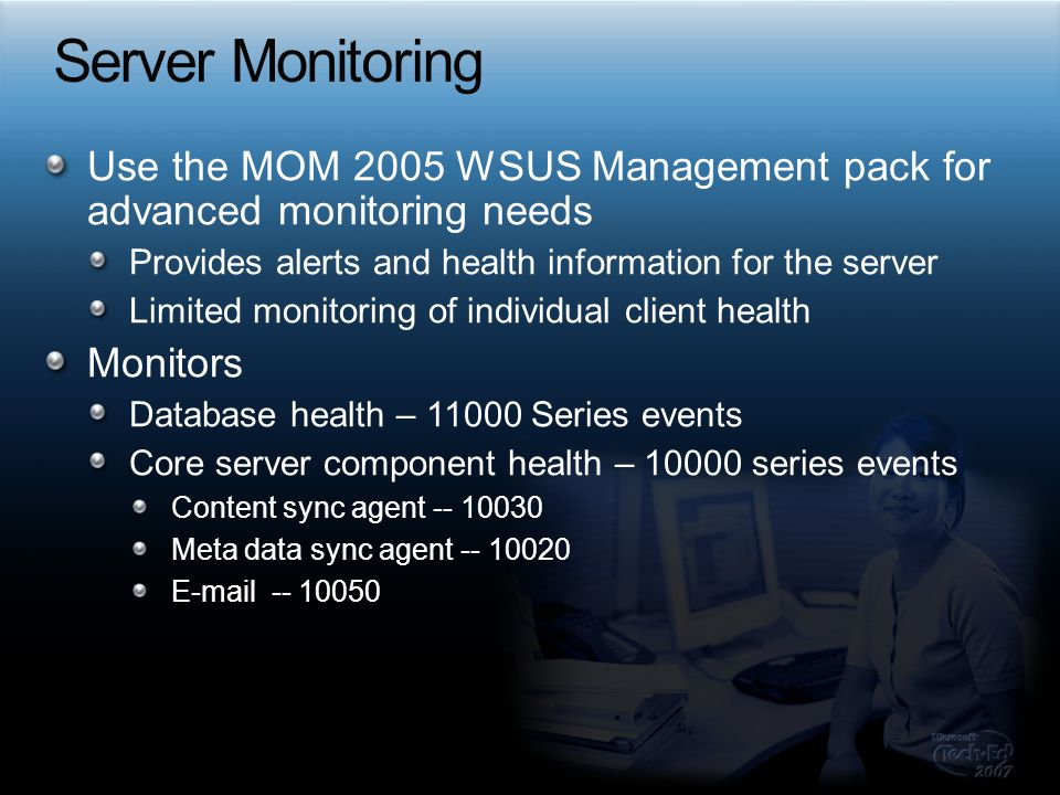 Server Monitoring Use the MOM 2005 WSUS Management pack for advanced monitoring needs. Provides alerts and health information for the server.