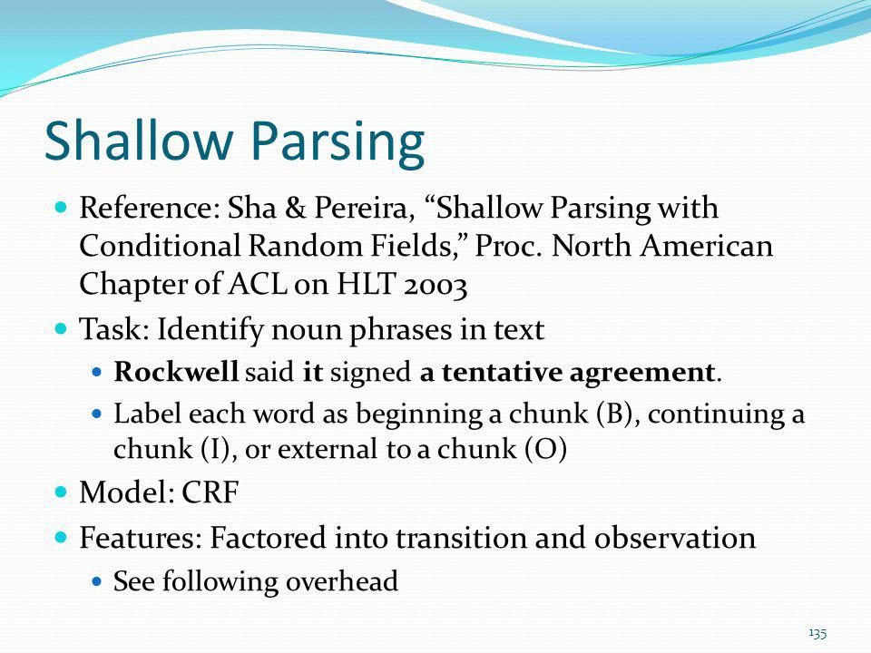 Shallow Parsing Reference: Sha & Pereira, Shallow Parsing with Conditional Random Fields, Proc. North American Chapter of ACL on HLT 2003.