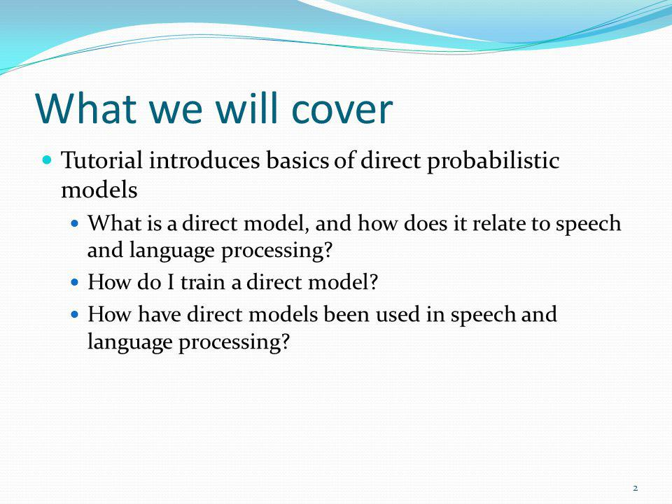 What we will cover Tutorial introduces basics of direct probabilistic models.