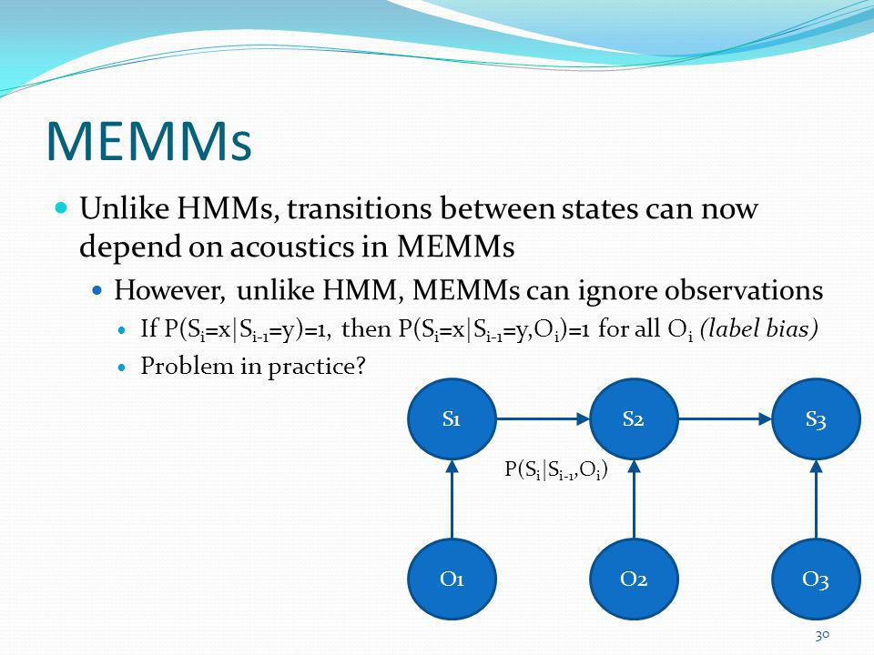 MEMMs Unlike HMMs, transitions between states can now depend on acoustics in MEMMs. However, unlike HMM, MEMMs can ignore observations.