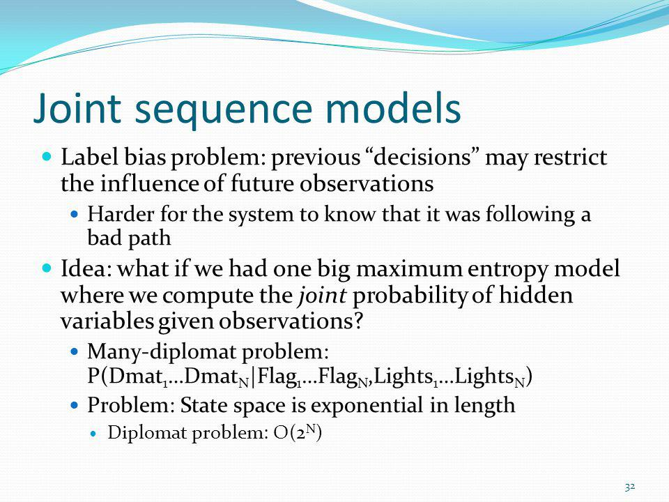 Joint sequence models Label bias problem: previous decisions may restrict the influence of future observations.