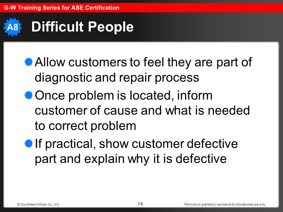 Difficult People Allow customers to feel they are part of diagnostic and repair process.