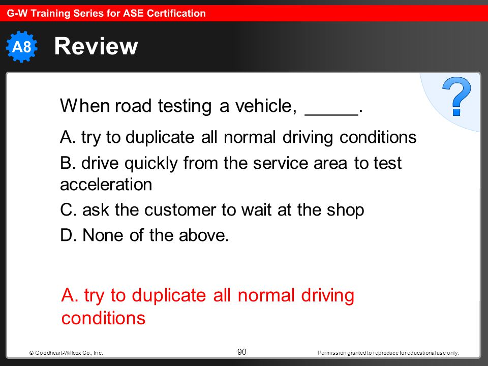 Review A. try to duplicate all normal driving conditions