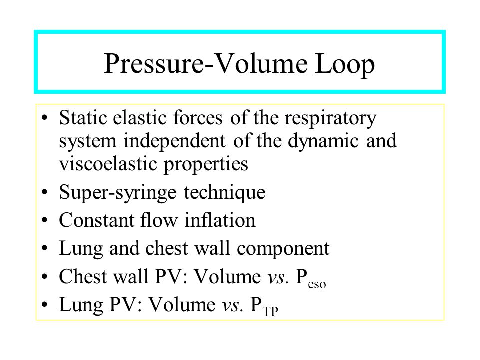 Pressure-Volume Loop Static elastic forces of the respiratory system independent of the dynamic and viscoelastic properties.