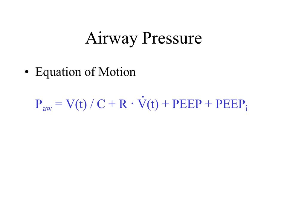 Airway Pressure Equation of Motion Paw = V(t) / C + R . V(t) + PEEP + PEEPi •