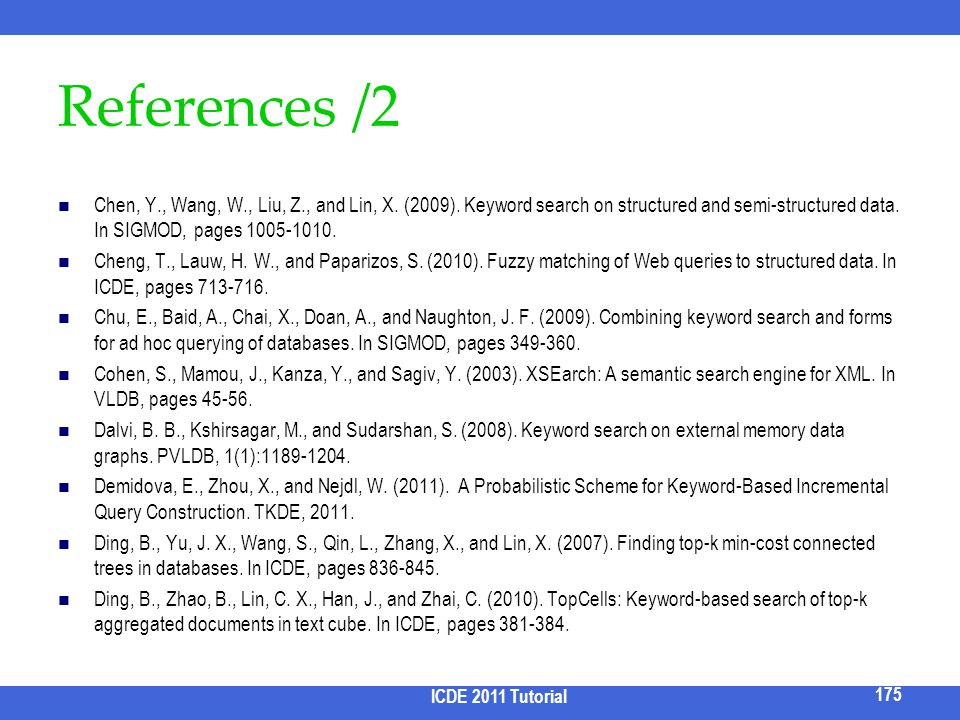 References /2 Chen, Y., Wang, W., Liu, Z., and Lin, X. (2009). Keyword search on structured and semi-structured data. In SIGMOD, pages 1005-1010.