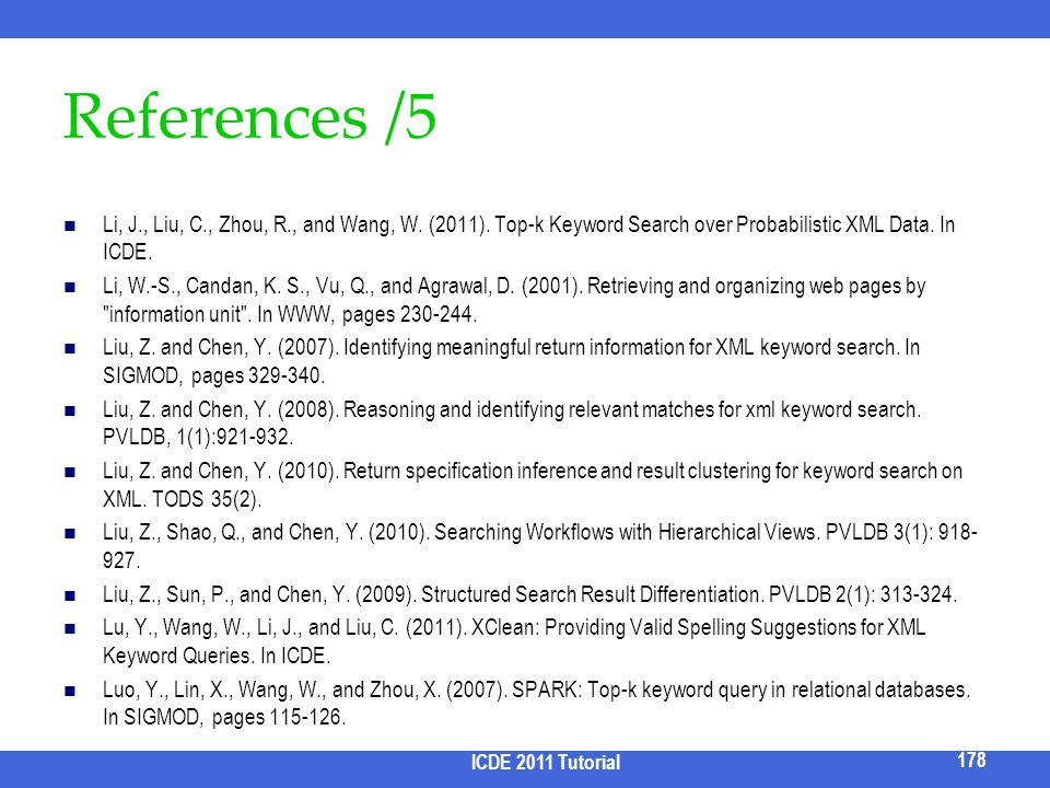 References /5 Li, J., Liu, C., Zhou, R., and Wang, W. (2011). Top-k Keyword Search over Probabilistic XML Data. In ICDE.