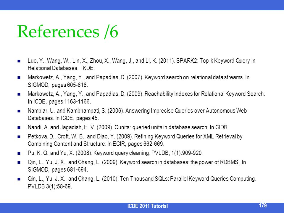 References /6 Luo, Y., Wang, W., Lin, X., Zhou, X., Wang, J., and Li, K. (2011). SPARK2: Top-k Keyword Query in Relational Databases. TKDE.