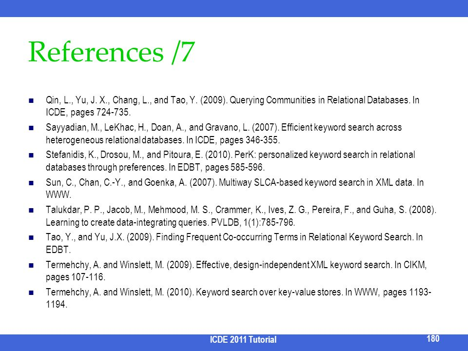 References /7 Qin, L., Yu, J. X., Chang, L., and Tao, Y. (2009). Querying Communities in Relational Databases. In ICDE, pages 724-735.