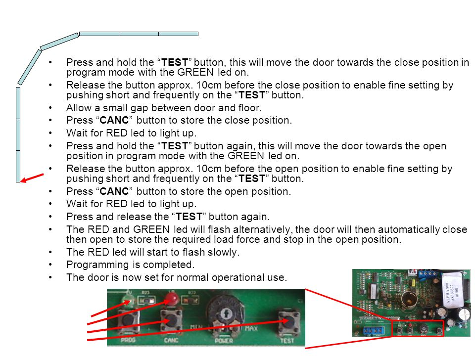 Press and hold the TEST button, this will move the door towards the close position in program mode with the GREEN led on.