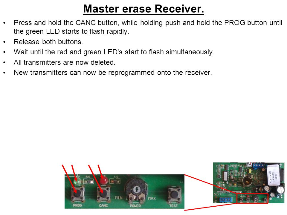Master erase Receiver. Press and hold the CANC button, while holding push and hold the PROG button until the green LED starts to flash rapidly.