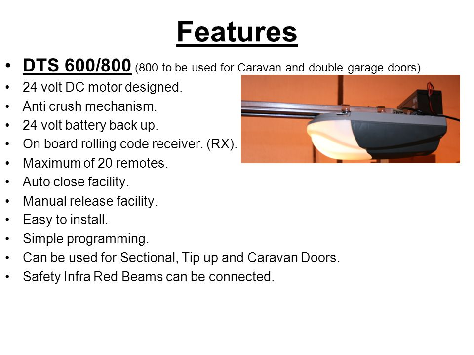 Features DTS 600/800 (800 to be used for Caravan and double garage doors). 24 volt DC motor designed.