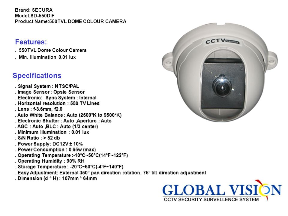 Brand: SECURA Model:SD-550DIF Product Name:550TVL DOME COLOUR CAMERA