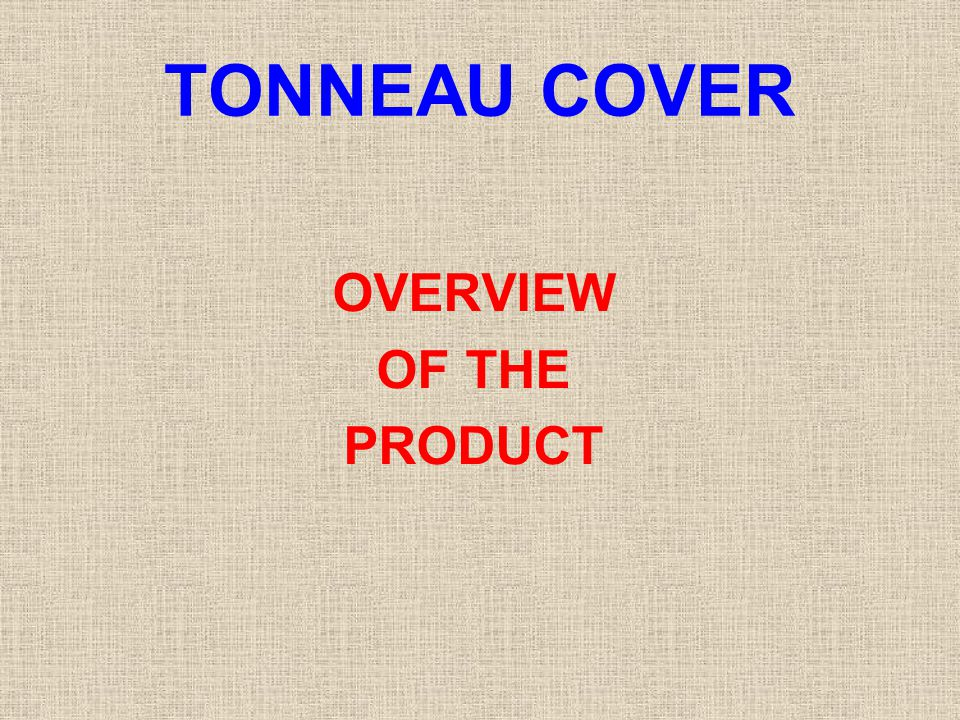 TONNEAU COVER OVERVIEW OF THE PRODUCT