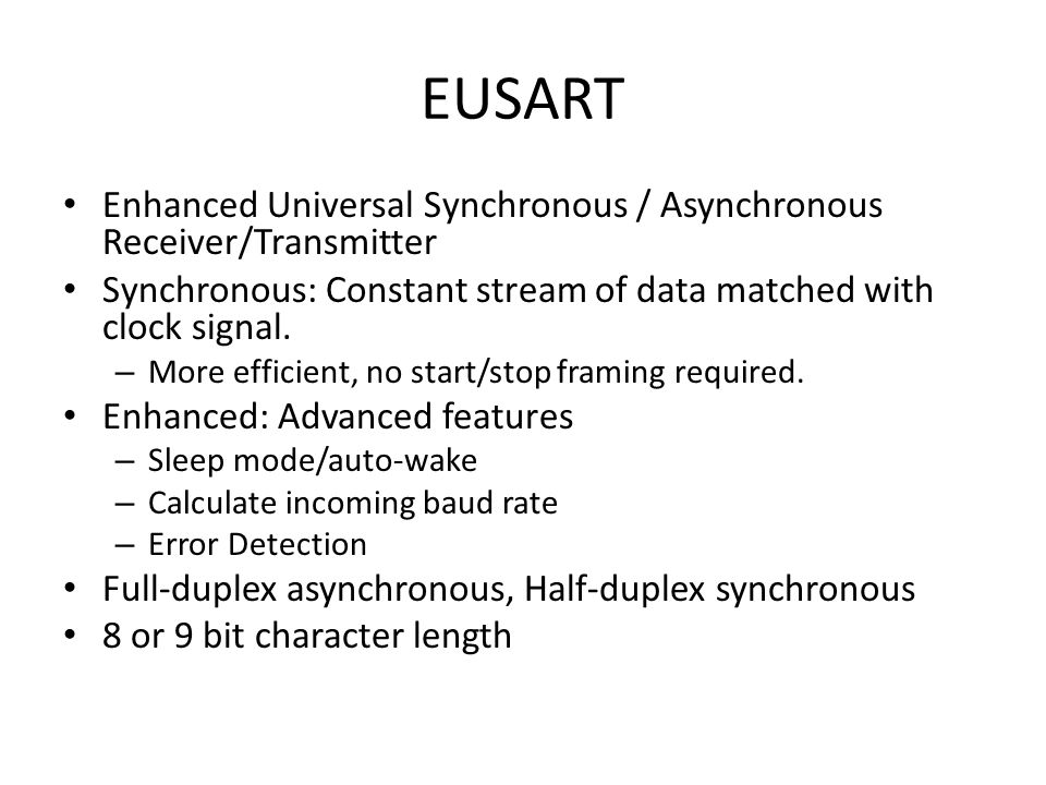 EUSART Enhanced Universal Synchronous / Asynchronous Receiver/Transmitter. Synchronous: Constant stream of data matched with clock signal.