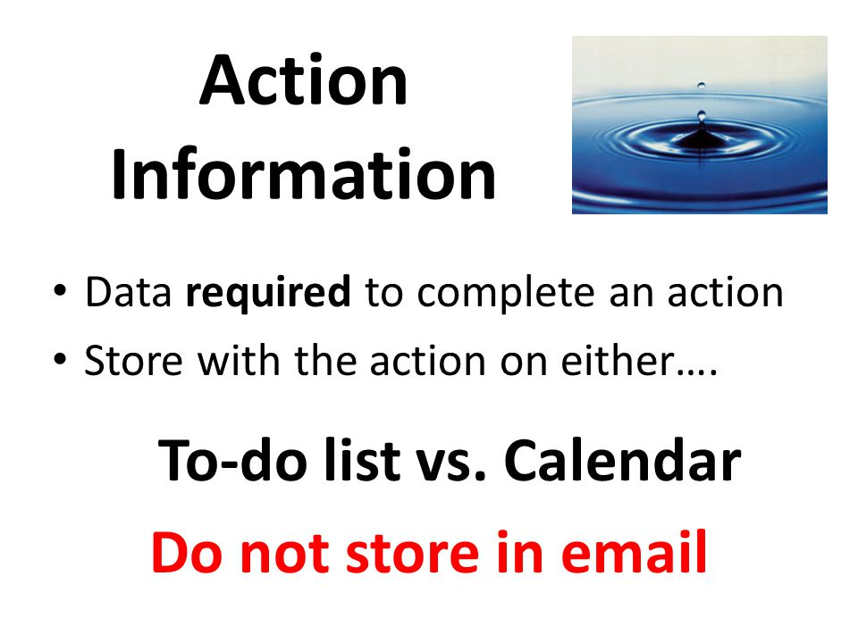 Action Information To-do list vs. Calendar Do not store in email