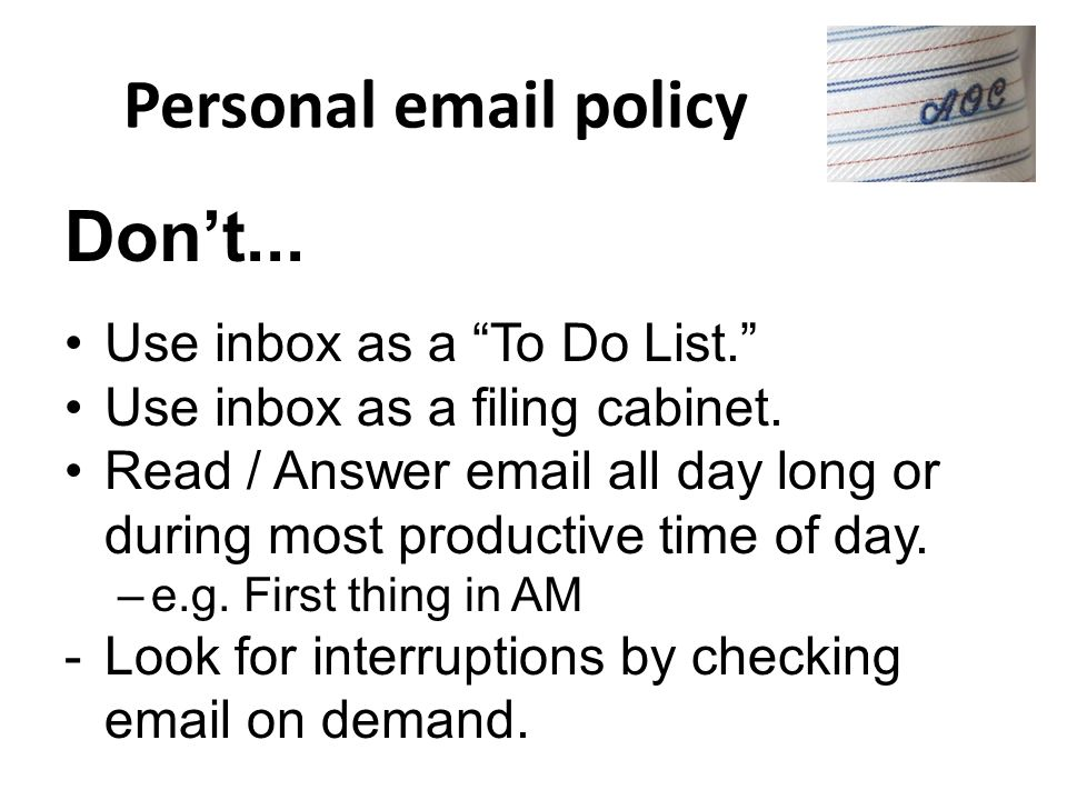 Personal email policy Don't... Use inbox as a To Do List.