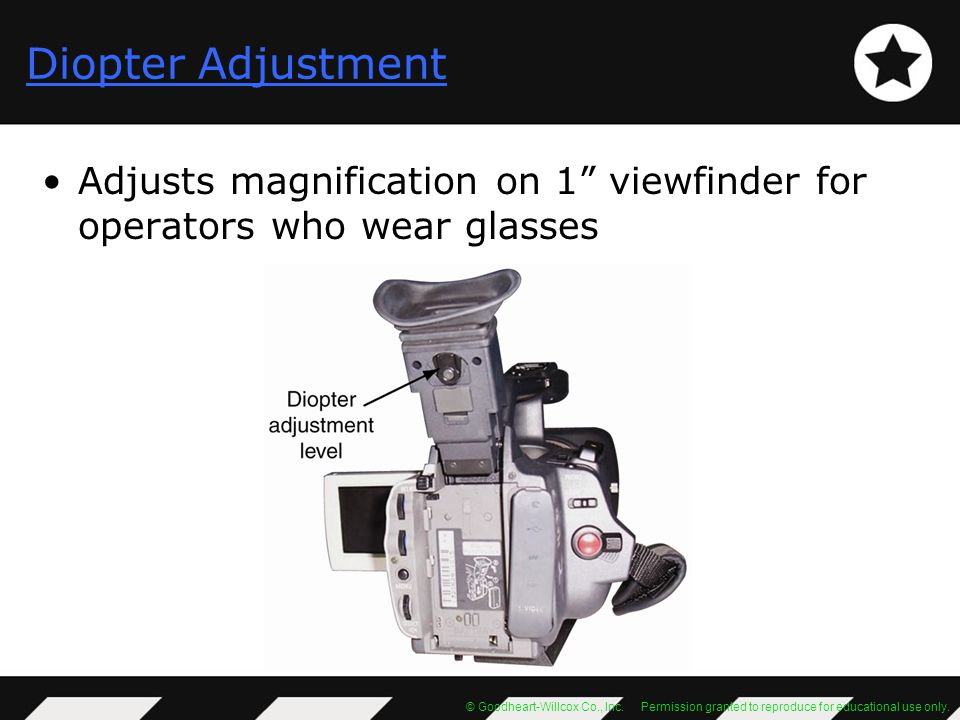 Diopter Adjustment Adjusts magnification on 1 viewfinder for operators who wear glasses