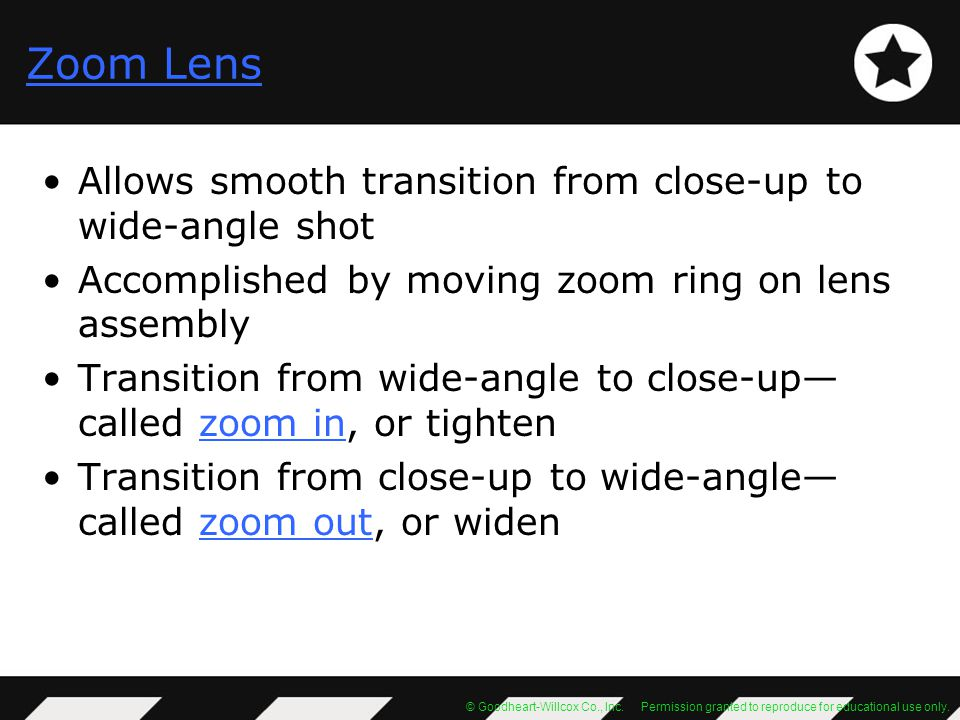 Zoom Lens Allows smooth transition from close-up to wide-angle shot