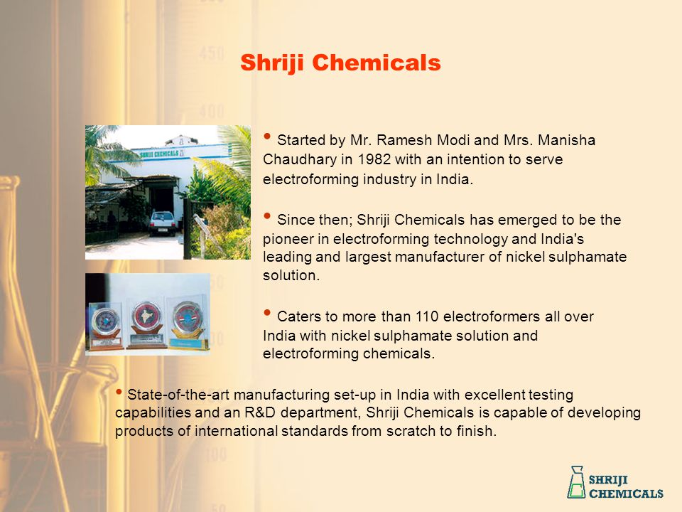 Shriji Chemicals Started by Mr. Ramesh Modi and Mrs. Manisha Chaudhary in 1982 with an intention to serve electroforming industry in India.
