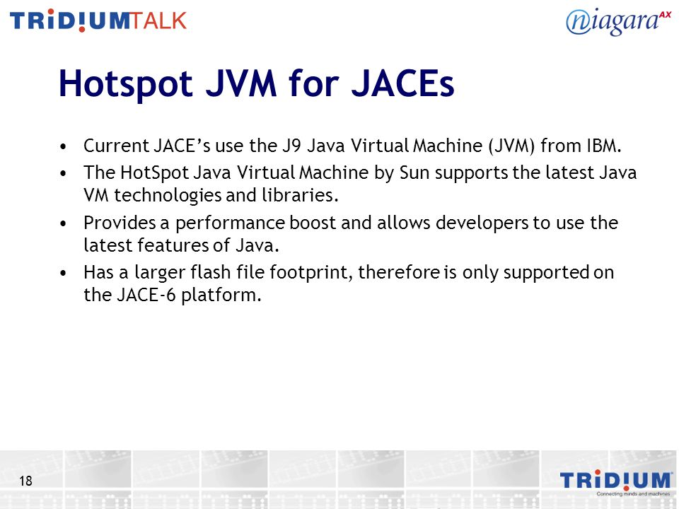 Hotspot JVM for JACEs Current JACE's use the J9 Java Virtual Machine (JVM) from IBM.