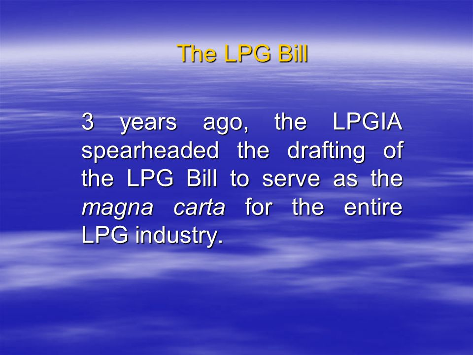 The LPG Bill 3 years ago, the LPGIA spearheaded the drafting of the LPG Bill to serve as the magna carta for the entire LPG industry.