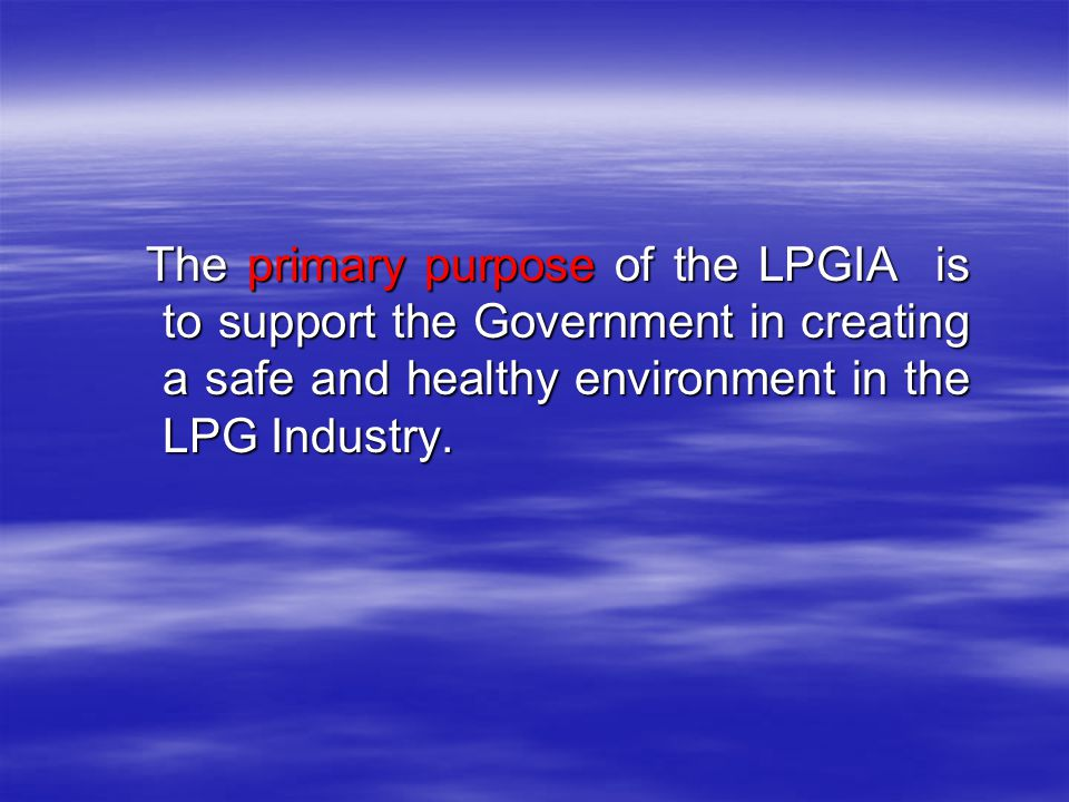 The primary purpose of the LPGIA is to support the Government in creating a safe and healthy environment in the LPG Industry.