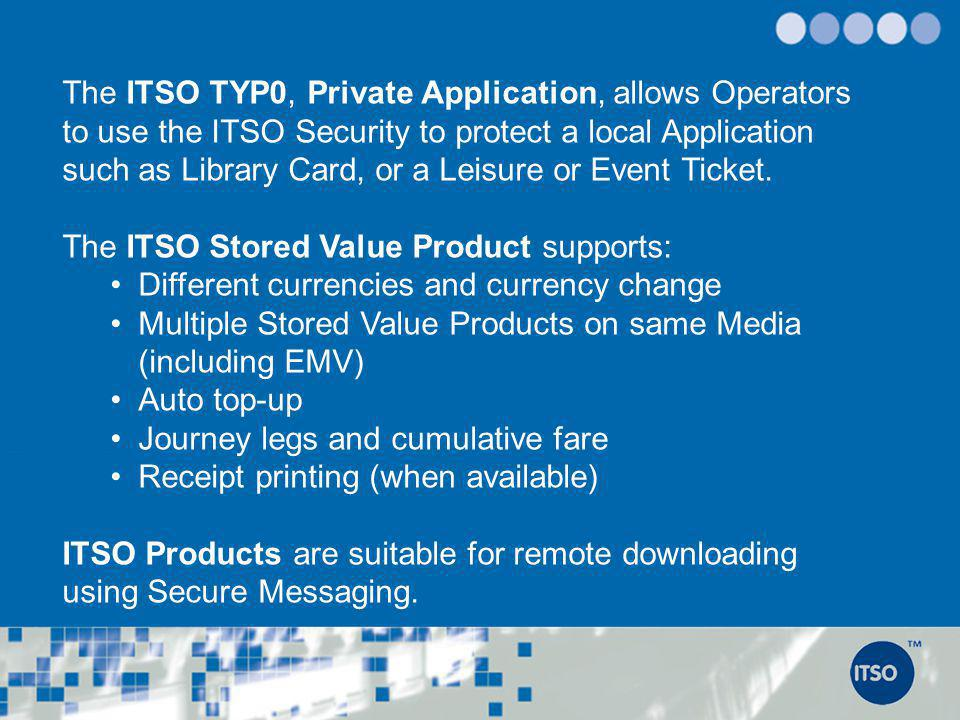 The ITSO TYP0, Private Application, allows Operators to use the ITSO Security to protect a local Application such as Library Card, or a Leisure or Event Ticket.