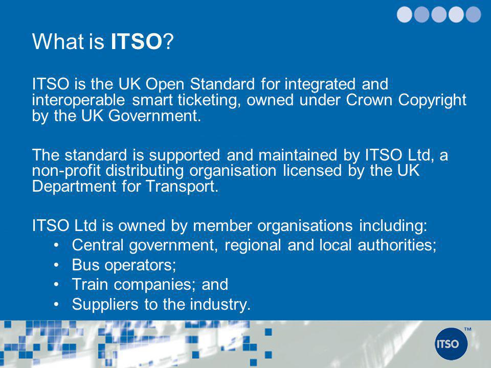 What is ITSO ITSO is the UK Open Standard for integrated and interoperable smart ticketing, owned under Crown Copyright by the UK Government.