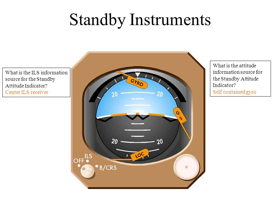 Standby Instruments What is the attitude information source for the Standby Attitude Indicator Self contained gyro.