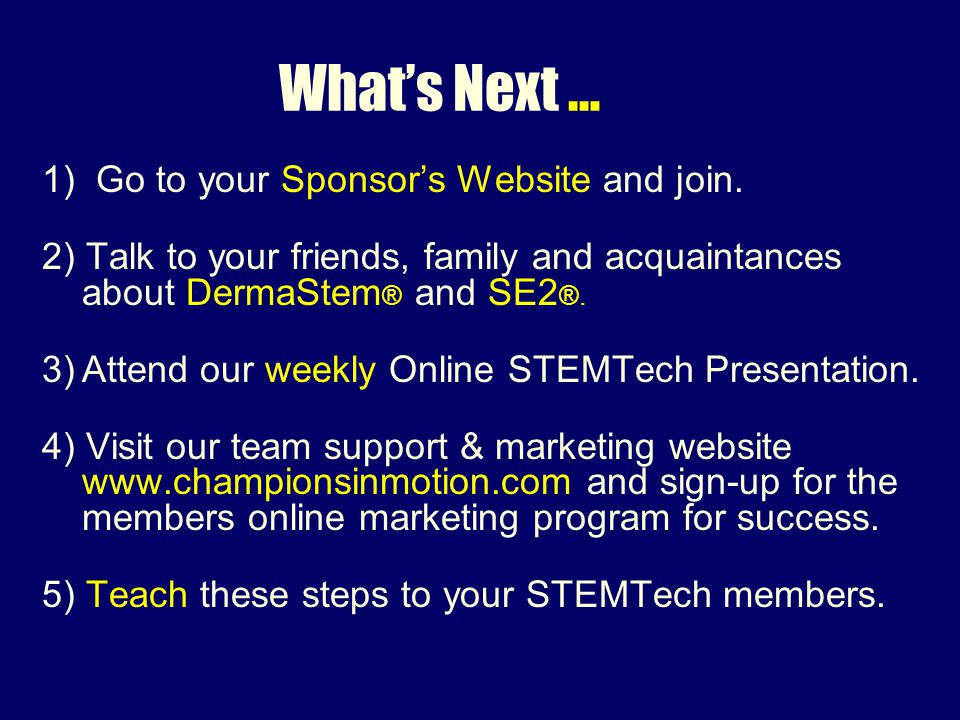 What's Next … 1) Go to your Sponsor's Website and join.