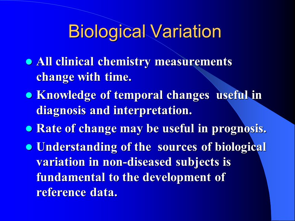 Biological Variation All clinical chemistry measurements change with time. Knowledge of temporal changes useful in diagnosis and interpretation.