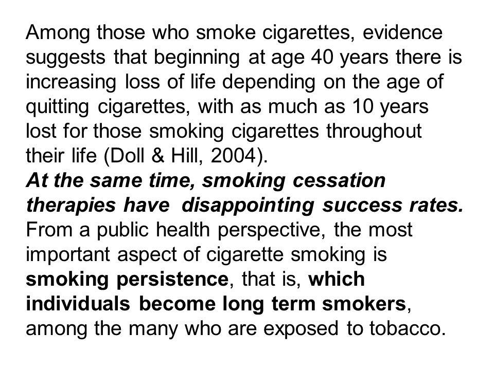 Among those who smoke cigarettes, evidence suggests that beginning at age 40 years there is increasing loss of life depending on the age of quitting cigarettes, with as much as 10 years lost for those smoking cigarettes throughout their life (Doll & Hill, 2004).