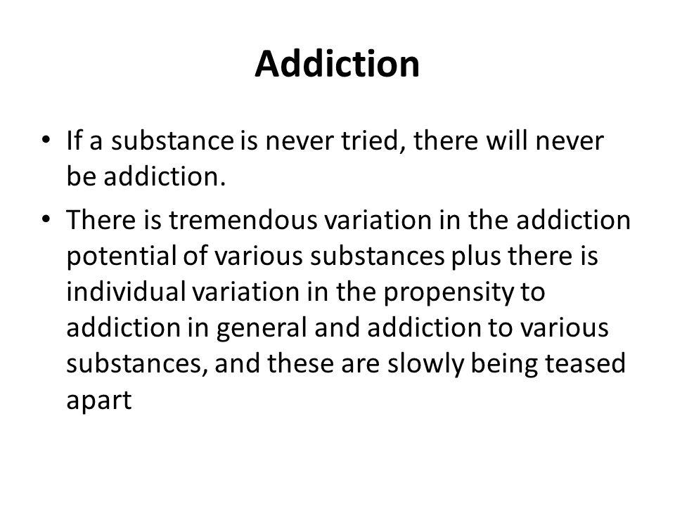 Addiction If a substance is never tried, there will never be addiction.