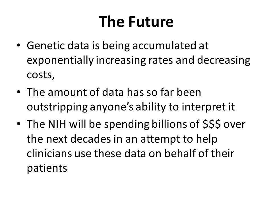 The Future Genetic data is being accumulated at exponentially increasing rates and decreasing costs,
