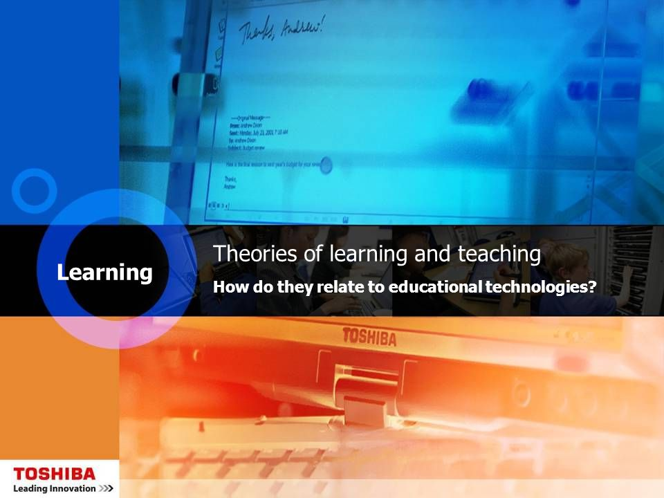 Learning Theories of learning and teaching How do they relate to educational technologies