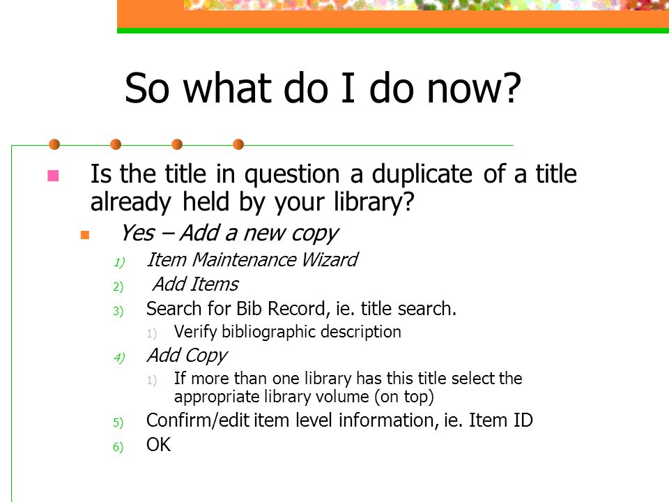 So what do I do now Is the title in question a duplicate of a title already held by your library Yes – Add a new copy.
