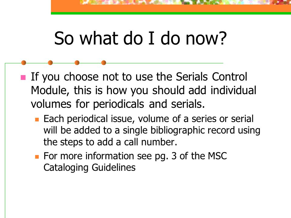 So what do I do now If you choose not to use the Serials Control Module, this is how you should add individual volumes for periodicals and serials.