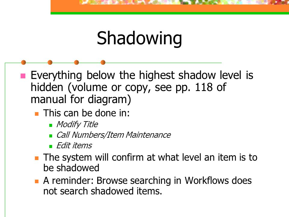 Shadowing Everything below the highest shadow level is hidden (volume or copy, see pp. 118 of manual for diagram)
