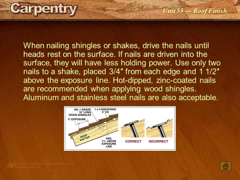 When nailing shingles or shakes, drive the nails until heads rest on the surface. If nails are driven into the surface, they will have less holding power. Use only two nails to a shake, placed 3/4″ from each edge and 1 1/2″ above the exposure line. Hot‑dipped, zinc‑coated nails are recommended when applying wood shingles. Aluminum and stainless steel nails are also acceptable.