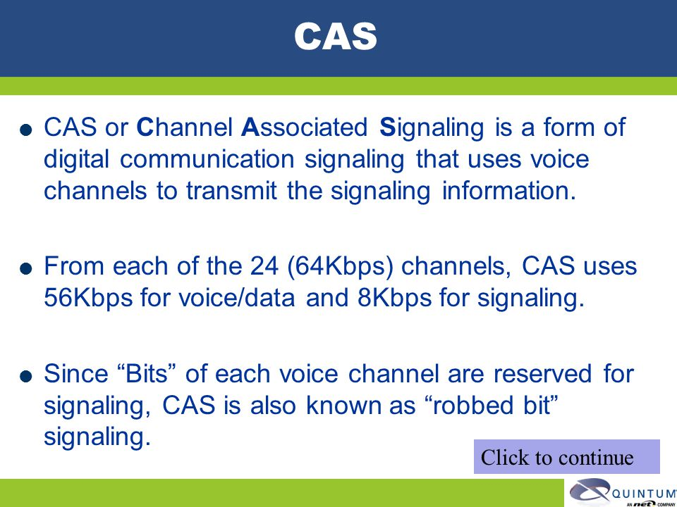 CAS CAS or Channel Associated Signaling is a form of digital communication signaling that uses voice channels to transmit the signaling information.